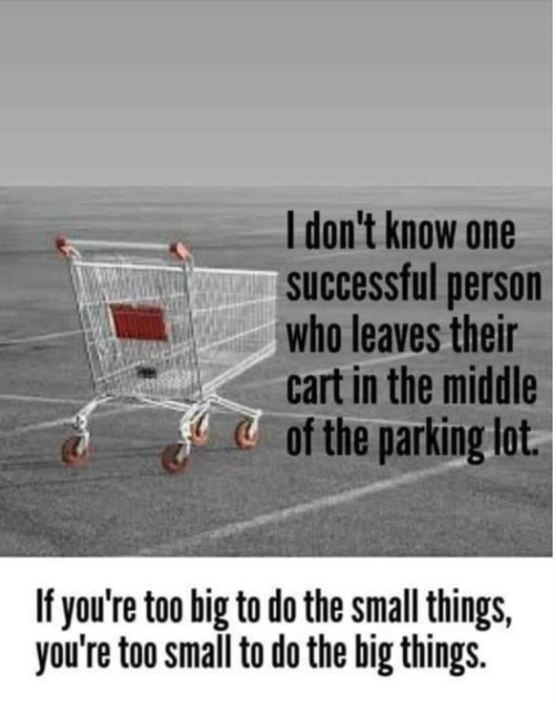 I don't know one successful person who leaves their cart in the middle of the parking lot.....